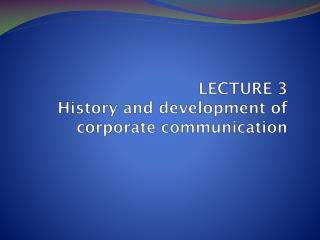 LECTURE 3 History  and development of corporate communication