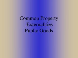 Common Property  Externalities Public Goods