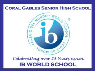 Coral Gables Senior High School Celebrating over 25 Years as an IB WORLD SCHOOL