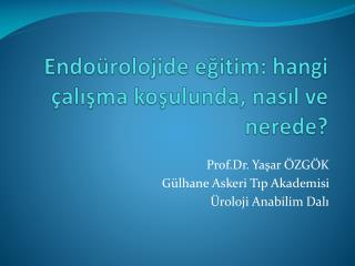 Endoürolojide eğitim : hangi  çalışma koşulunda ,  nasıl  ve nerede?