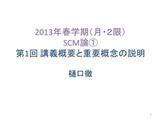 2013 年春学期( 月・2限) SCM 論① 第 1 回 講義概要と重要概念の説明
