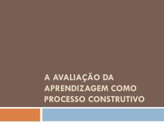 A  avaliação  da  aprendizagem  como  processo construtivo