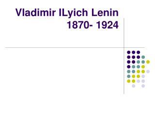 Vladimir ILyich Lenin 1870- 1924