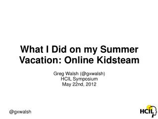 What I Did on my Summer Vacation: Online Kidsteam Greg Walsh (@gxwalsh) HCIL Symposium