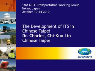 The Development of ITS in Chinese Taipei  Dr. Charles, Chi-Kuo Lin Chinese Taipei