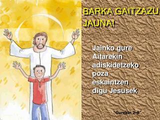 BARKA GAITZAZU, JAUNA !
