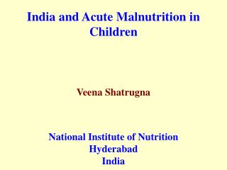 India and Acute Malnutrition in Children Veena Shatrugna National Institute of Nutrition Hyderabad