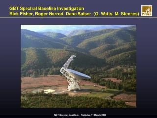 GBT Spectral Baseline Investigation Rick Fisher, Roger Norrod, Dana Balser  (G. Watts, M. Stennes)