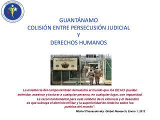 GUANTÁNAMO  COLISI Ó N ENTRE PERSECUSI Ó N JUDICIAL    Y  DERECHOS HUMANOS