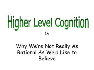Or  Why We re Not Really As Rational As We d Like to Believe