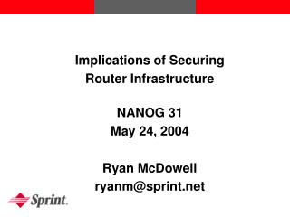 Implications of Securing  Router Infrastructure NANOG 31 May 24, 2004 Ryan McDowell