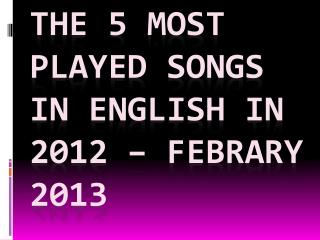 the 5 most played songs in English in 2012 –  febrary  2013