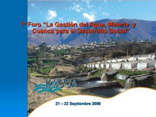 """1º Foro """"La Gestión del Agua, Minería  y Cuenca para el Desarrollo Social"""" 21 – 22 Septiembre 2006"""