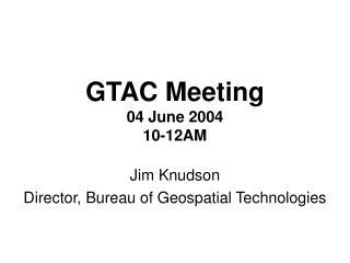 GTAC Meeting 04 June 2004 10-12AM
