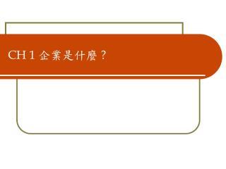 CH 1  企業是什麼  ?