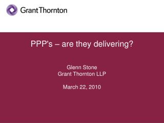 PPP's – are they delivering? Glenn Stone Grant Thornton LLP March 22, 2010