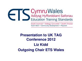 Presentation to UK TAG Conference 2012 Liz Kidd   Outgoing Chair ETS Wales