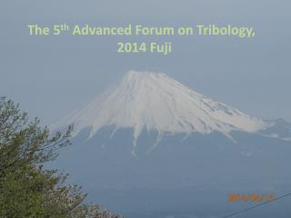 The 5 th  Advanced Forum on Tribology,  2014 Fuji