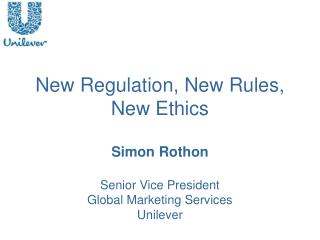 New Regulation, New Rules, New Ethics  Simon Rothon  Senior Vice President  Global Marketing Services Unilever