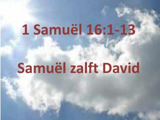 1  Samuël  16:1-13 Samuël zalft  David