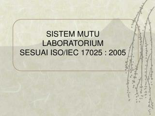 SISTEM MUTU  LABORATORIUM  SESUAI ISO/IEC 17025 : 2005