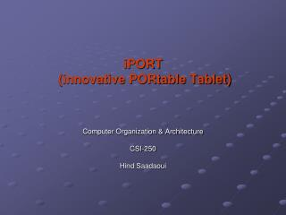 iPORT  (innovative PORtable Tablet) Computer Organization & Architecture  CSI-250 Hind Saadaoui