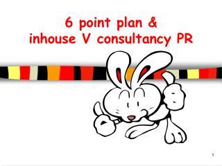6 point plan   inhouse V consultancy PR