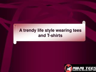 A trendy life style wearing tees and T-shirts