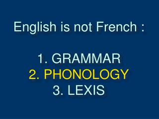 English is not French : 1. GRAMMAR 2. PHONOLOGY 3. LEXIS