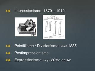 d  Impressionisme   1870 – 1910 d  Pointillisme  /  Divisionisme vanaf  1885 d  Postimpressionisme