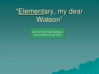 """ Element ary, my dear Watson"""