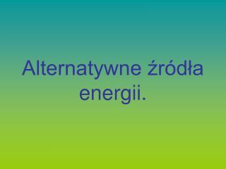 Alternatywne źródła energii.