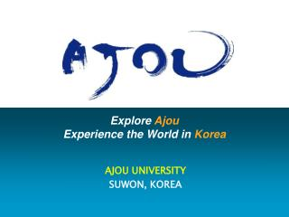 Explore  Ajou Experience the World in  Korea