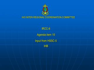 IRCC-6 Agenda item 10 Input from HSSC-5 IHB