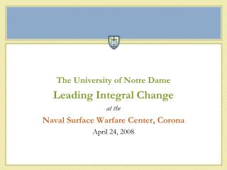 The University of Notre Dame Leading Integral Change at the Naval Surface Warfare Center, Corona