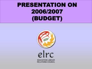 PRESENTATION ON 2006/2007 (BUDGET)