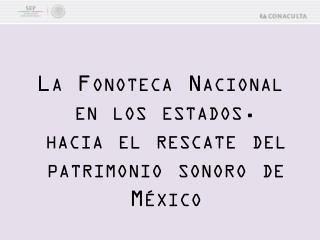 La Fonoteca Nacional en los estados. hacia el rescate del  patrimonio sonoro de México