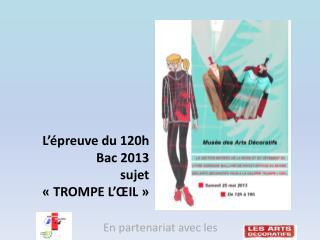 L'épreuve du 120h Bac 2013 sujet                         «TROMPE L'ŒIL»