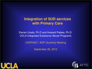 Darren Urada, Ph.D and Howard Padwa, Ph.D. UCLA Integrated Substance Abuse Programs