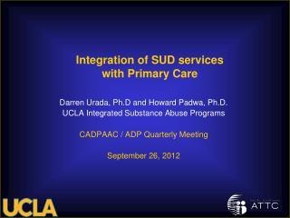 Darren Urada, Ph.D and Howard Padwa, Ph.D. UCLA Integrated Substance Abuse Programs