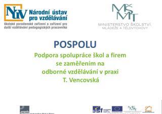 POSPOLU Podpora spolupráce škol a firem se zaměřením na odborné vzdělávání v praxi  T. Vencovská