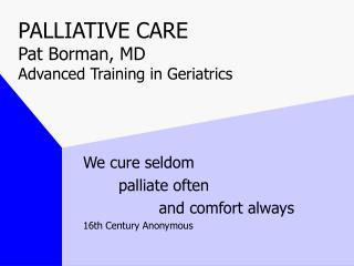 PALLIATIVE CARE  Pat Borman, MD Advanced Training in Geriatrics