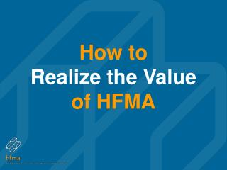 How to  Realize the Value  of HFMA