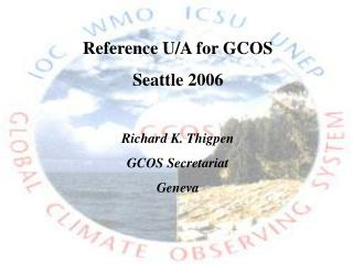 Reference U/A for GCOS Seattle 2006 Richard K. Thigpen GCOS Secretariat Geneva