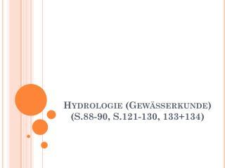 Hydrologie (Gewässerkunde) ( S.88-90 ,  S.121-130, 133+134)