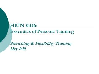 HKIN #446:  Essentials of Personal Training  Stretching & Flexibility Training Day #10