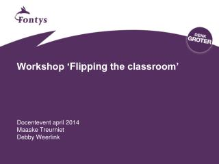 Workshop ' Flipping  the classroom' Docentevent april 2014 Maaske  Treurniet Debby  Weerlink