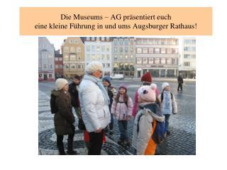Die Museums – AG präsentiert euch  eine kleine Führung in und ums Augsburger Rathaus!