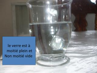le verre est �  moiti� plein et Non moiti� vide
