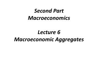 Second Part Macroeconomics Lecture  6 Macroeconomic Aggregates
